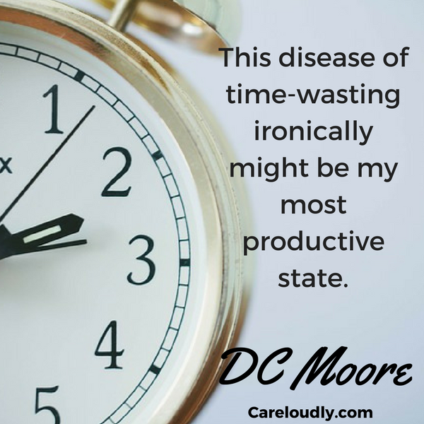 This-disease-of-time-wasting-ironically-might-be-my-most-productive-state. Tomorrow